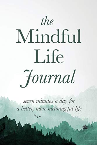 The Mindful Life Journal Seven Minutes a Day for a Better, More Meaningful Life